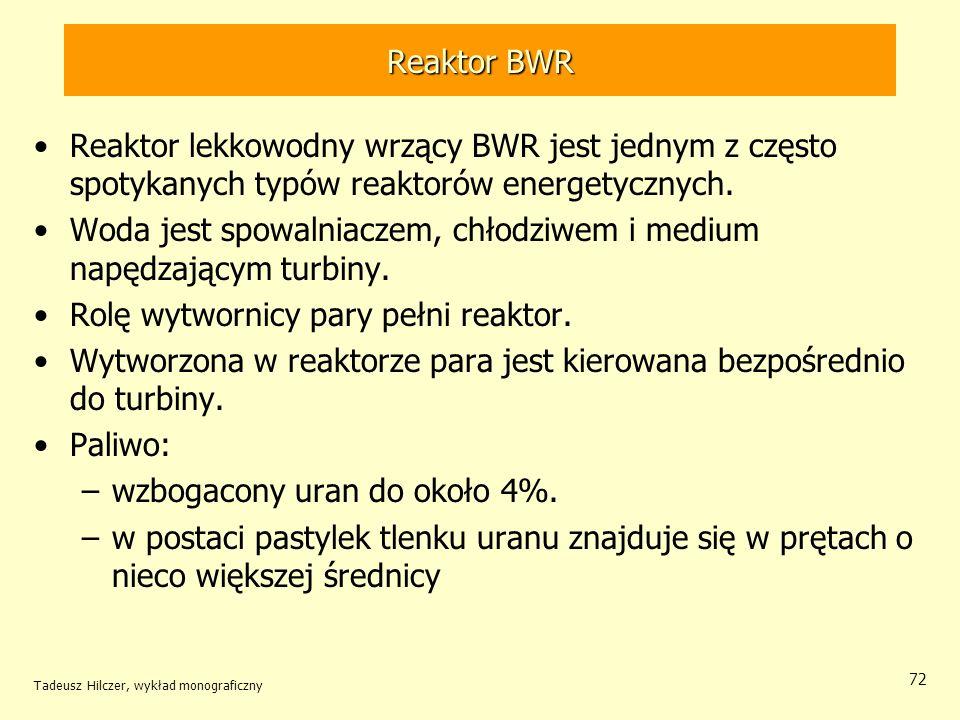 Tadeusz Hilczer, wykład monograficzny 72 Reaktor BWR Reaktor lekkowodny wrzący BWR jest jednym z często spotykanych typów reaktorów energetycznych. Wo