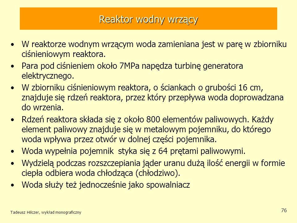 Tadeusz Hilczer, wykład monograficzny 76 Reaktor wodny wrzący W reaktorze wodnym wrzącym woda zamieniana jest w parę w zbiorniku ciśnieniowym reaktora