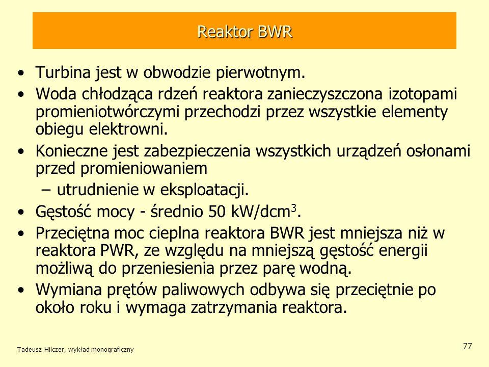 Tadeusz Hilczer, wykład monograficzny 77 Reaktor BWR Turbina jest w obwodzie pierwotnym. Woda chłodząca rdzeń reaktora zanieczyszczona izotopami promi