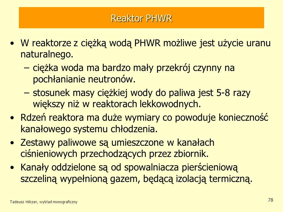 Tadeusz Hilczer, wykład monograficzny 78 Reaktor PHWR W reaktorze z ciężką wodą PHWR możliwe jest użycie uranu naturalnego. –ciężka woda ma bardzo mał