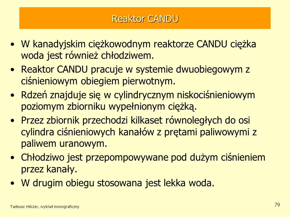 Tadeusz Hilczer, wykład monograficzny 79 Reaktor CANDU W kanadyjskim ciężkowodnym reaktorze CANDU ciężka woda jest również chłodziwem. Reaktor CANDU p