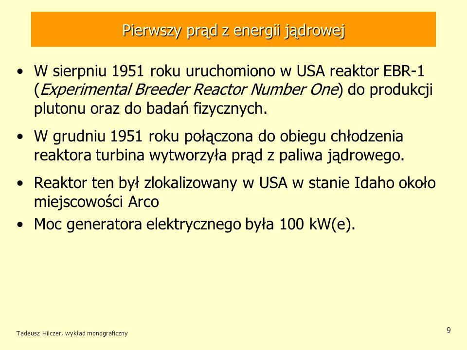 Tadeusz Hilczer, wykład monograficzny 9 Pierwszy prąd z energii jądrowej W sierpniu 1951 roku uruchomiono w USA reaktor EBR-1 (Experimental Breeder Re