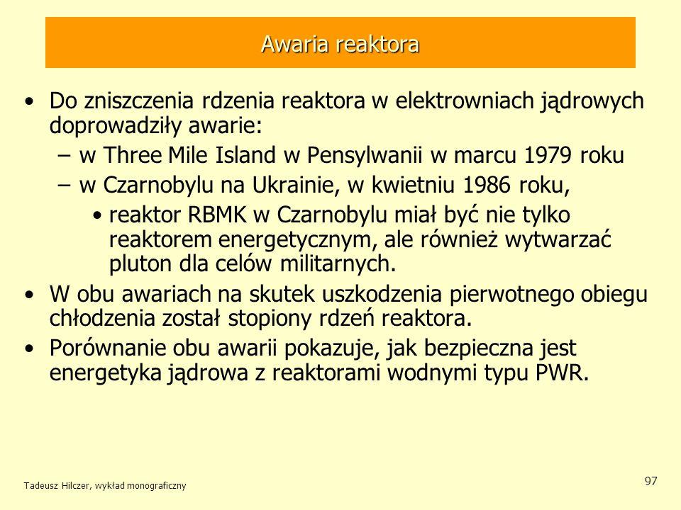 Tadeusz Hilczer, wykład monograficzny 97 Awaria reaktora Do zniszczenia rdzenia reaktora w elektrowniach jądrowych doprowadziły awarie: –w Three Mile