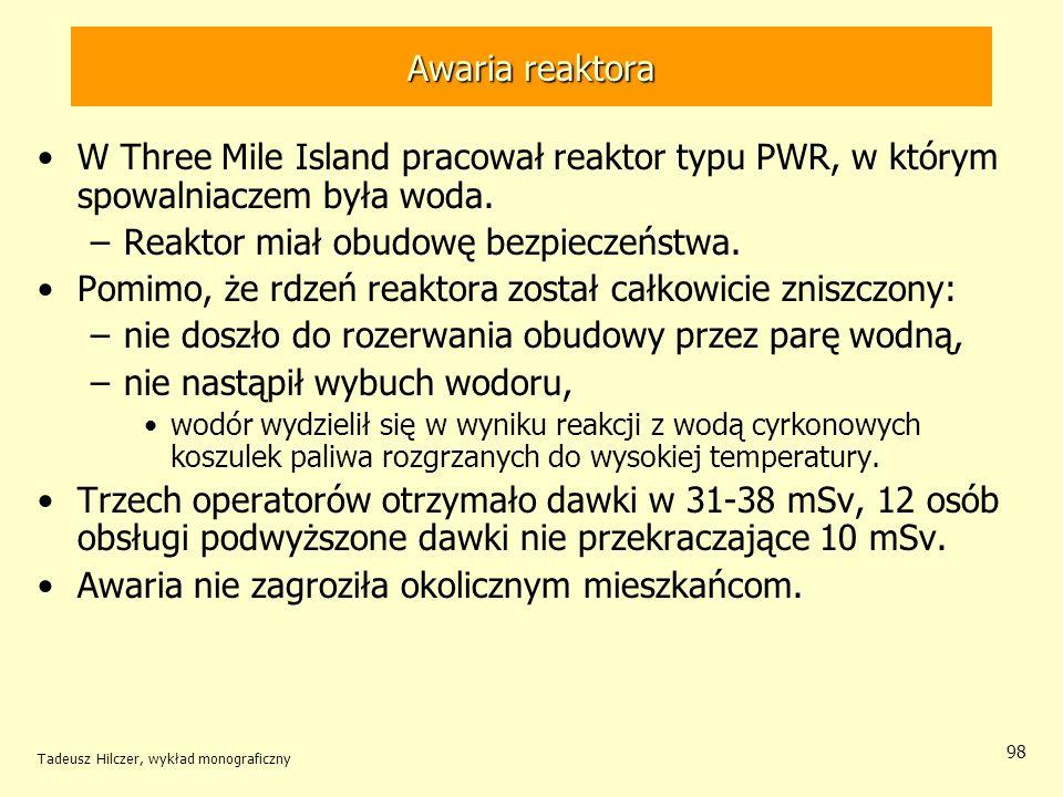 Tadeusz Hilczer, wykład monograficzny 98 Awaria reaktora W Three Mile Island pracował reaktor typu PWR, w którym spowalniaczem była woda. –Reaktor mia