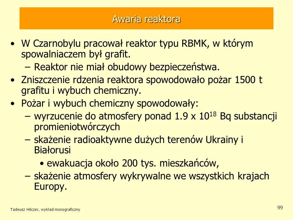 Tadeusz Hilczer, wykład monograficzny 99 Awaria reaktora W Czarnobylu pracował reaktor typu RBMK, w którym spowalniaczem był grafit. –Reaktor nie miał