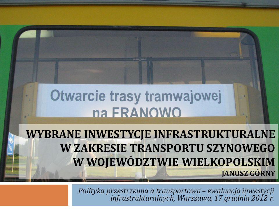 WYBRANE INWESTYCJE INFRASTRUKTURALNE W ZAKRESIE TRANSPORTU SZYNOWEGO W WOJEWÓDZTWIE WIELKOPOLSKIM JANUSZ GÓRNY Polityka przestrzenna a transportowa –