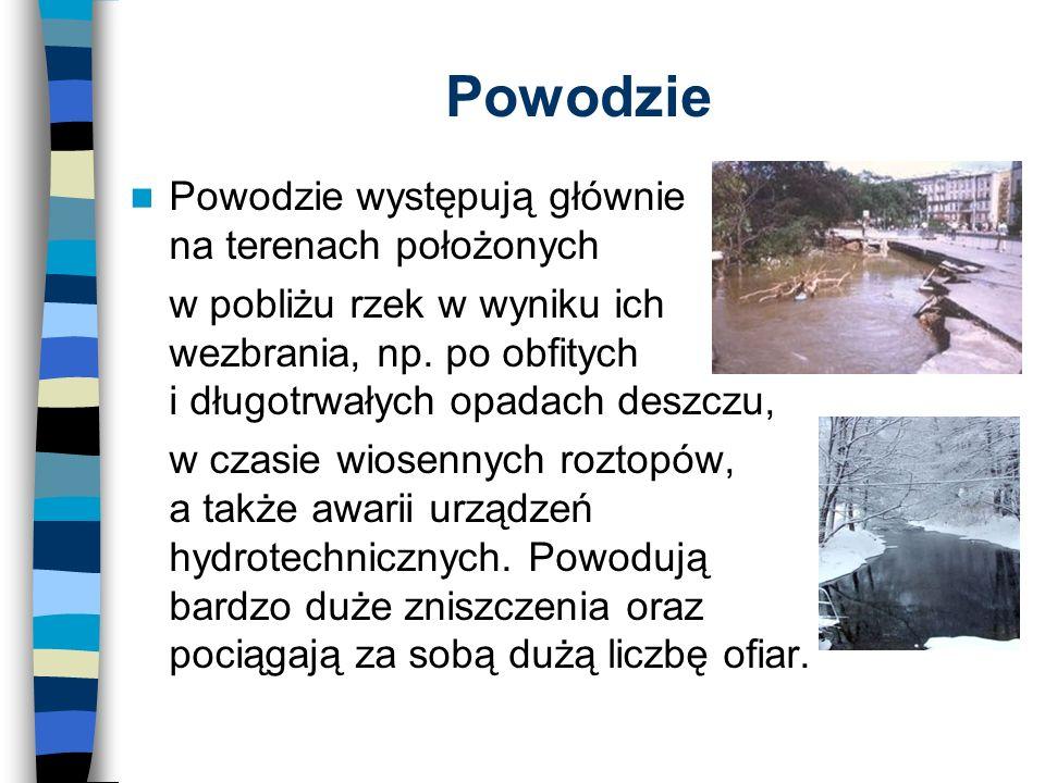 Powodzie Powodzie występują głównie na terenach położonych w pobliżu rzek w wyniku ich wezbrania, np.