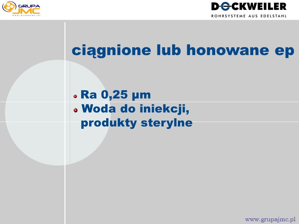 ciągnione lub honowane Ra 0,4 µm Woda do iniekcji, para i produkty sterylne www.grupajmc.plwww.grupajmc.plwww.grupajmc.plwww.grupajmc.pl