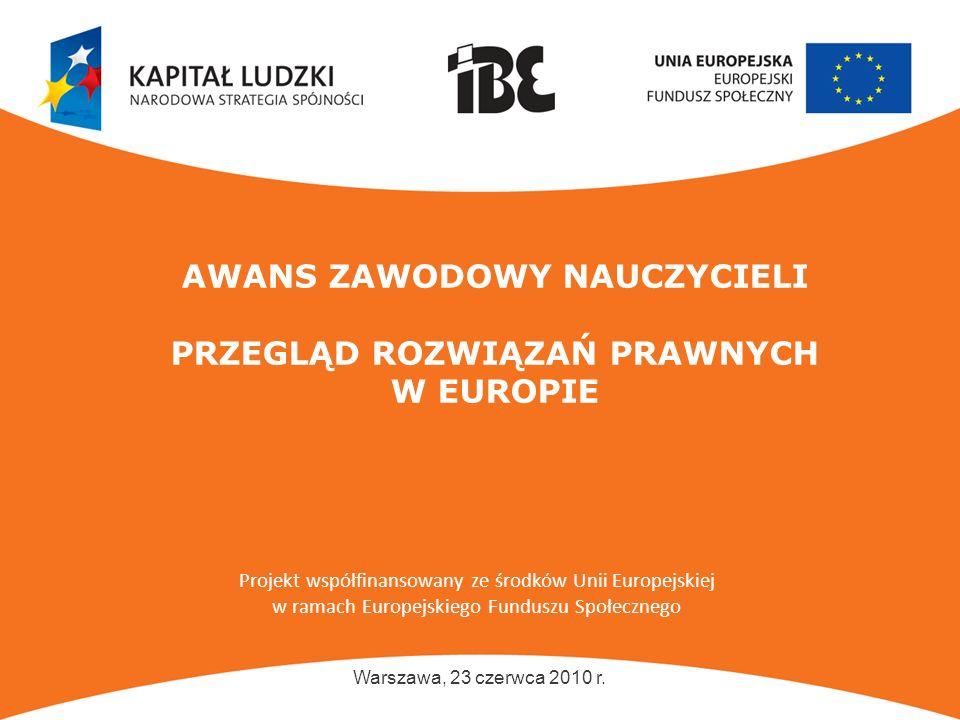 www.ibe.edu.pl AWANS ZAWODOWY NAUCZYCIELI PRZEGLĄD ROZWIĄZAŃ PRAWNYCH W EUROPIE Warszawa, 23 czerwca 2010 r. Projekt współfinansowany ze środków Unii
