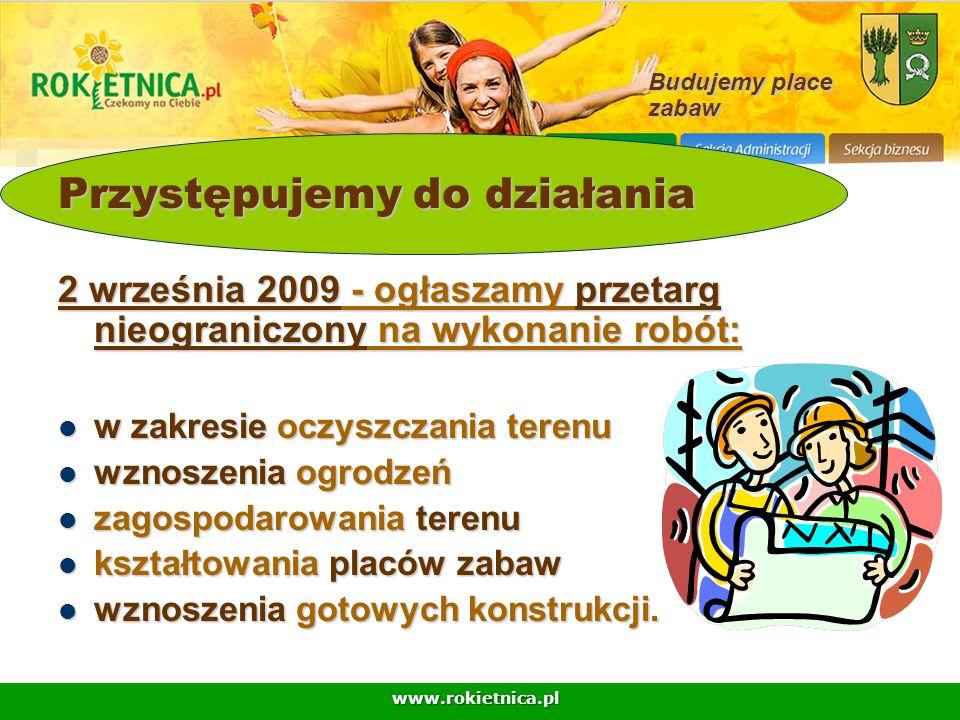 www.rokietnica.pl Budujemy place zabaw Przystępujemy do działania 2 września 2009 - ogłaszamy przetarg nieograniczony na wykonanie robót: w zakresie o