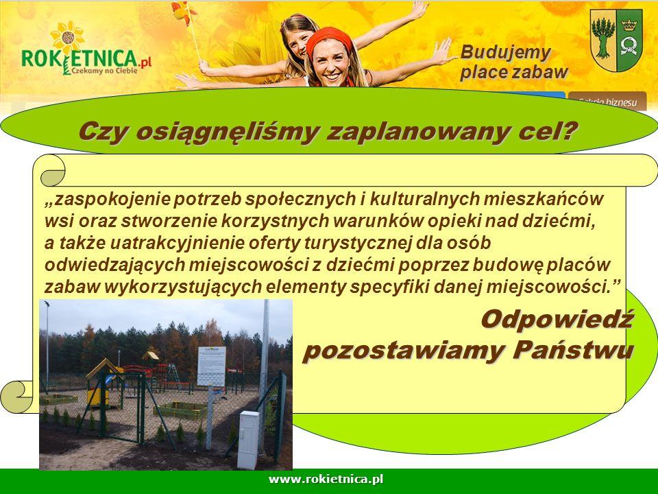 www.rokietnica.pl Budujemy place zabaw Czy osiągnęliśmy zaplanowany cel? zaspokojenie potrzeb społecznych i kulturalnych mieszkańców wsi oraz stworzen