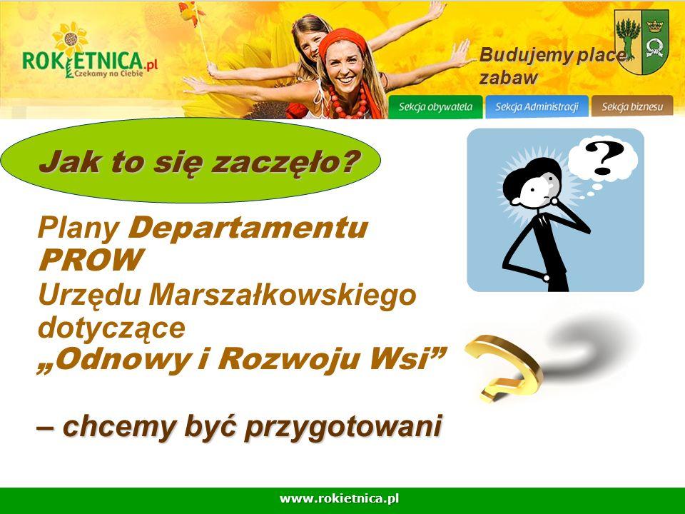 www.rokietnica.pl Jak to się zaczęło? – chcemy być przygotowani Jak to się zaczęło? Plany Departamentu PROW Urzędu Marszałkowskiego dotyczące Odnowy i