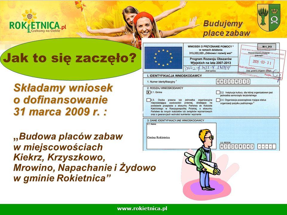 www.rokietnica.pl Składamy wniosek o dofinansowanie 31 marca 2009 r. : Składamy wniosek o dofinansowanie 31 marca 2009 r. : Budowa placów zabaw w miej