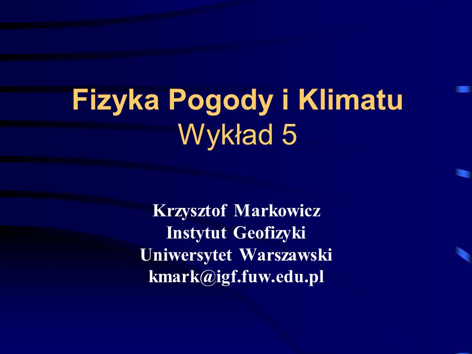 Fizyka Pogody i Klimatu Wykład 5 Krzysztof Markowicz Instytut Geofizyki Uniwersytet Warszawski kmark@igf.fuw.edu.pl