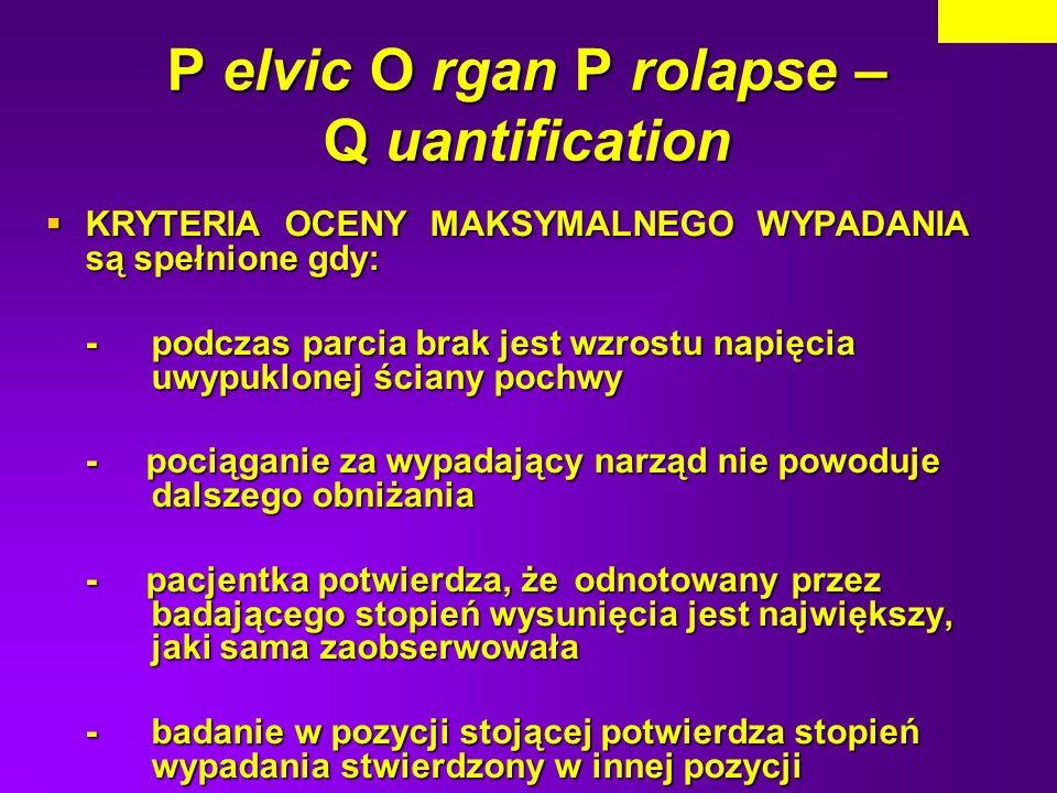 P elvic O rgan P rolapse – Q uantification KRYTERIA OCENY MAKSYMALNEGO WYPADANIA są spełnione gdy: KRYTERIA OCENY MAKSYMALNEGO WYPADANIA są spełnione