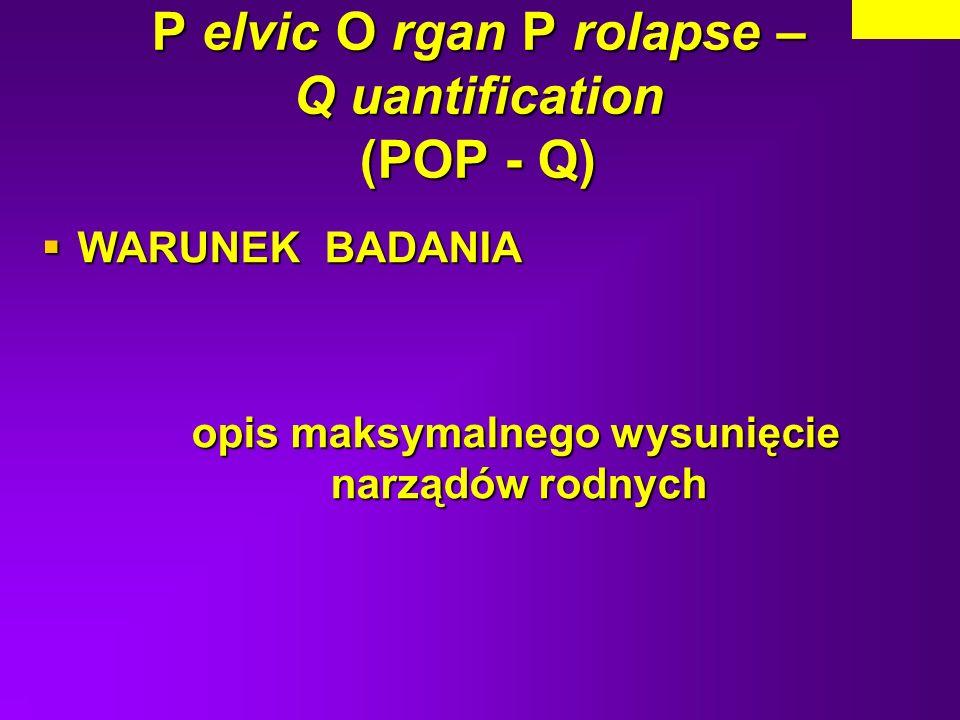 P elvic O rgan P rolapse – Q uantification (POP - Q) WARUNEK BADANIA WARUNEK BADANIA opis maksymalnego wysunięcie narządów rodnych opis maksymalnego w