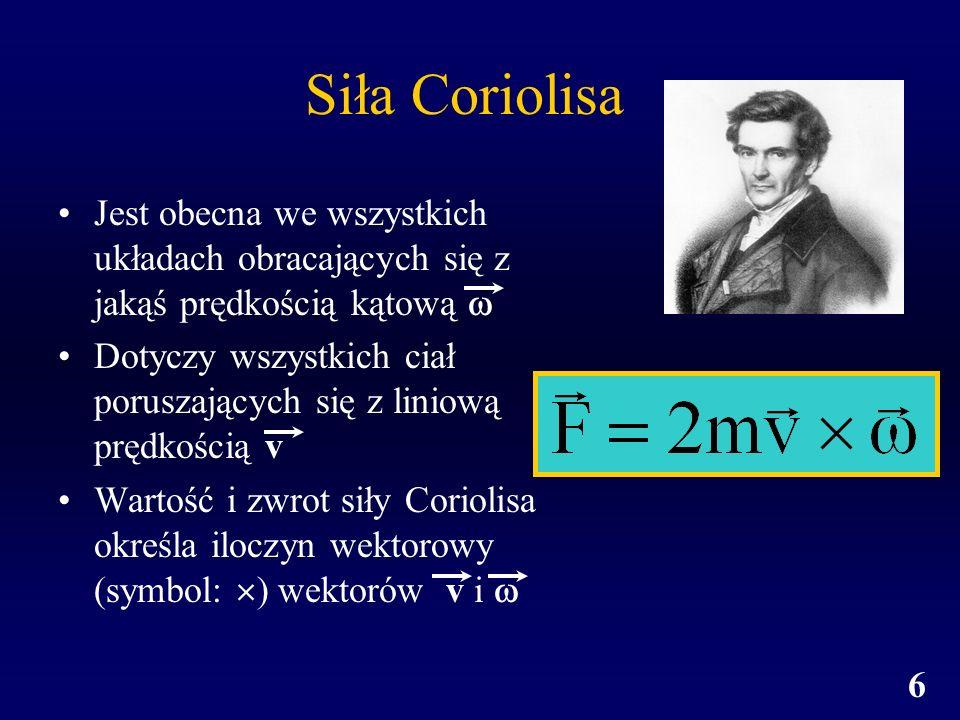6 Siła Coriolisa Jest obecna we wszystkich układach obracających się z jakąś prędkością kątową Dotyczy wszystkich ciał poruszających się z liniową prę