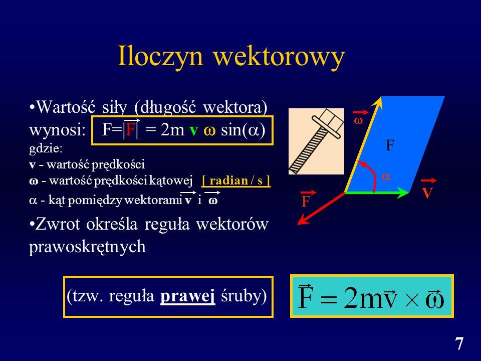 7 Iloczyn wektorowy Wartość siły (długość wektora) wynosi: F= F  = 2m v sin( ) gdzie: v - wartość prędkości - wartość prędkości kątowej [ radian / s ]
