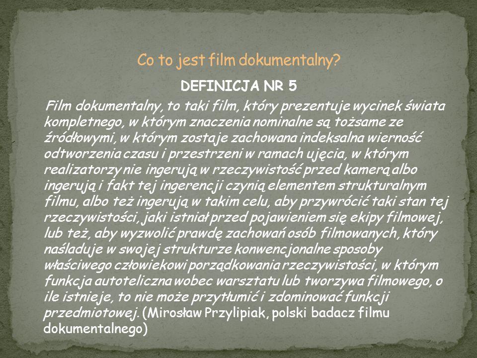 DEFINICJA NR 5 Film dokumentalny, to taki film, który prezentuje wycinek świata kompletnego, w którym znaczenia nominalne są tożsame ze źródłowymi, w