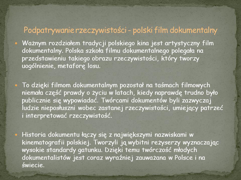 Ważnym rozdziałem tradycji polskiego kina jest artystyczny film dokumentalny. Polska szkoła filmu dokumentalnego polegała na przedstawieniu takiego ob