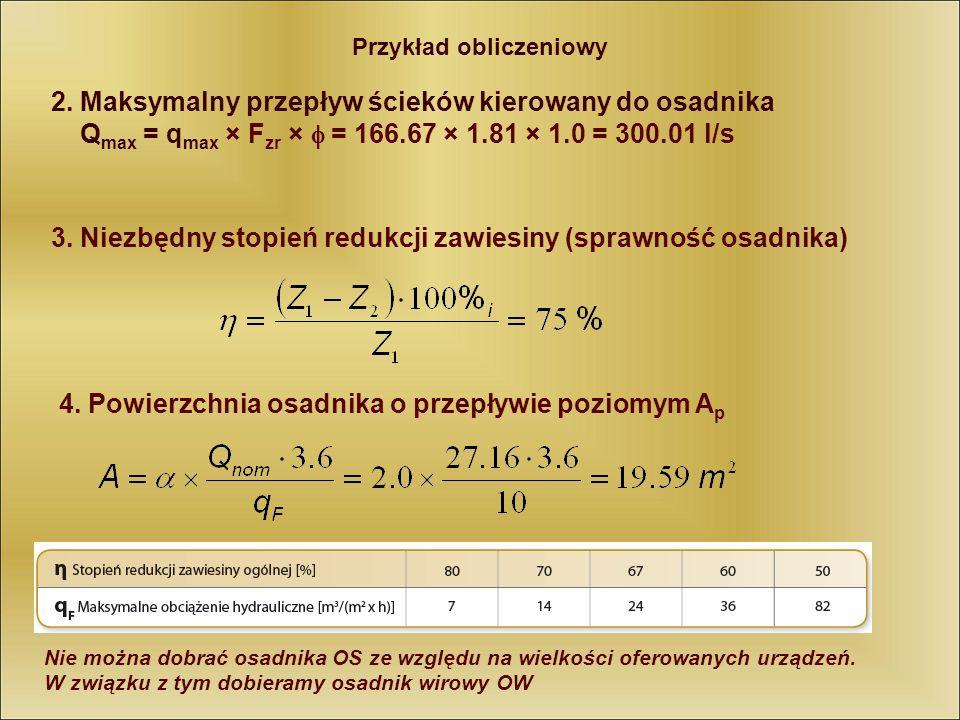Przykład obliczeniowy 2. Maksymalny przepływ ścieków kierowany do osadnika Q max = q max × F zr × = 166.67 × 1.81 × 1.0 = 300.01 l/s 3. Niezbędny stop