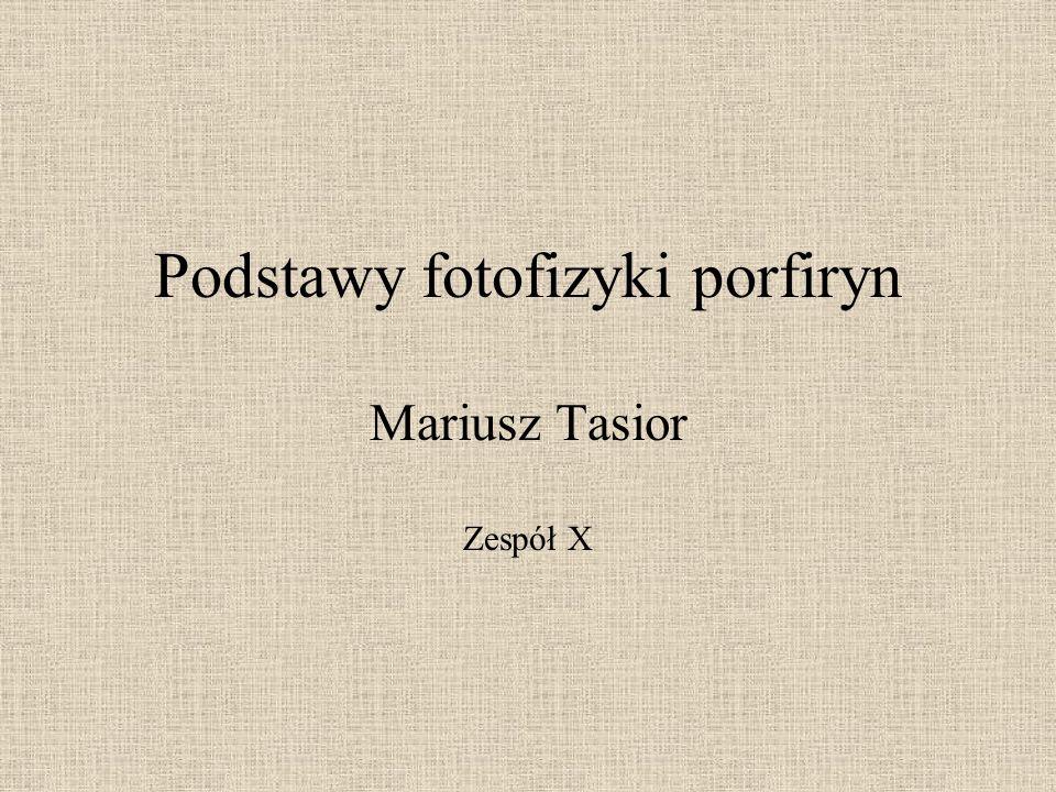 Podstawy fotofizyki porfiryn Mariusz Tasior Zespół X