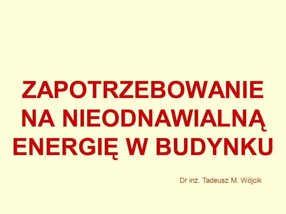 ZAPOTRZEBOWANIE NA NIEODNAWIALNĄ ENERGIĘ W BUDYNKU Dr inż. Tadeusz M. Wójcik