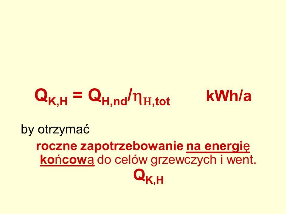 Q K,H = Q H,nd /,tot kWh/a by otrzymać roczne zapotrzebowanie na energię końcową do celów grzewczych i went. Q K,H
