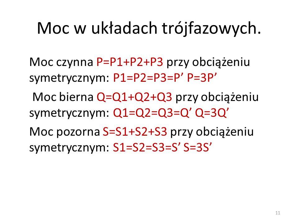 Moc w układach trójfazowych. Moc czynna P=P1+P2+P3 przy obciążeniu symetrycznym: P1=P2=P3=P P=3P Moc bierna Q=Q1+Q2+Q3 przy obciążeniu symetrycznym: Q