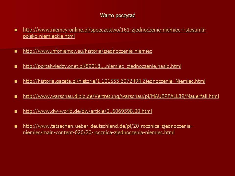 Warto poczytać http://www.niemcy-online.pl/spoeczestwo/161-zjednoczenie-niemiec-i-stosunki- polsko-niemieckie.html http://www.niemcy-online.pl/spoeczestwo/161-zjednoczenie-niemiec-i-stosunki- polsko-niemieckie.html http://www.niemcy-online.pl/spoeczestwo/161-zjednoczenie-niemiec-i-stosunki- polsko-niemieckie.html http://www.niemcy-online.pl/spoeczestwo/161-zjednoczenie-niemiec-i-stosunki- polsko-niemieckie.html http://www.infoniemcy.eu/historia/zjednoczenie-niemiec http://www.infoniemcy.eu/historia/zjednoczenie-niemiec http://www.infoniemcy.eu/historia/zjednoczenie-niemiec http://portalwiedzy.onet.pl/89018,,,,niemiec_zjednoczenie,haslo.html http://portalwiedzy.onet.pl/89018,,,,niemiec_zjednoczenie,haslo.html http://portalwiedzy.onet.pl/89018,,,,niemiec_zjednoczenie,haslo.html http://historia.gazeta.pl/historia/1,101555,6972494,Zjednoczenie_Niemiec.html http://historia.gazeta.pl/historia/1,101555,6972494,Zjednoczenie_Niemiec.html http://historia.gazeta.pl/historia/1,101555,6972494,Zjednoczenie_Niemiec.html http://www.warschau.diplo.de/Vertretung/warschau/pl/MAUERFALL89/Mauerfall.html http://www.warschau.diplo.de/Vertretung/warschau/pl/MAUERFALL89/Mauerfall.html http://www.warschau.diplo.de/Vertretung/warschau/pl/MAUERFALL89/Mauerfall.html http://www.dw-world.de/dw/article/0,,6069598,00.html http://www.dw-world.de/dw/article/0,,6069598,00.html http://www.dw-world.de/dw/article/0,,6069598,00.html http://www.tatsachen-ueber-deutschland.de/pl/20-rocznica-zjednoczenia- niemiec/main-content-020/20-rocznica-zjednoczenia-niemiec.html http://www.tatsachen-ueber-deutschland.de/pl/20-rocznica-zjednoczenia- niemiec/main-content-020/20-rocznica-zjednoczenia-niemiec.html