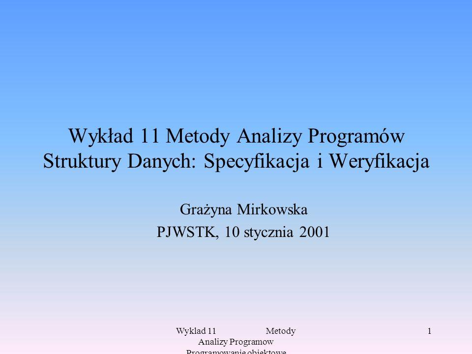 Wyklad 11 Metody Analizy Programow Programowanie obiektowe 1 Wykład 11 Metody Analizy Programów Struktury Danych: Specyfikacja i Weryfikacja Grażyna Mirkowska PJWSTK, 10 stycznia 2001