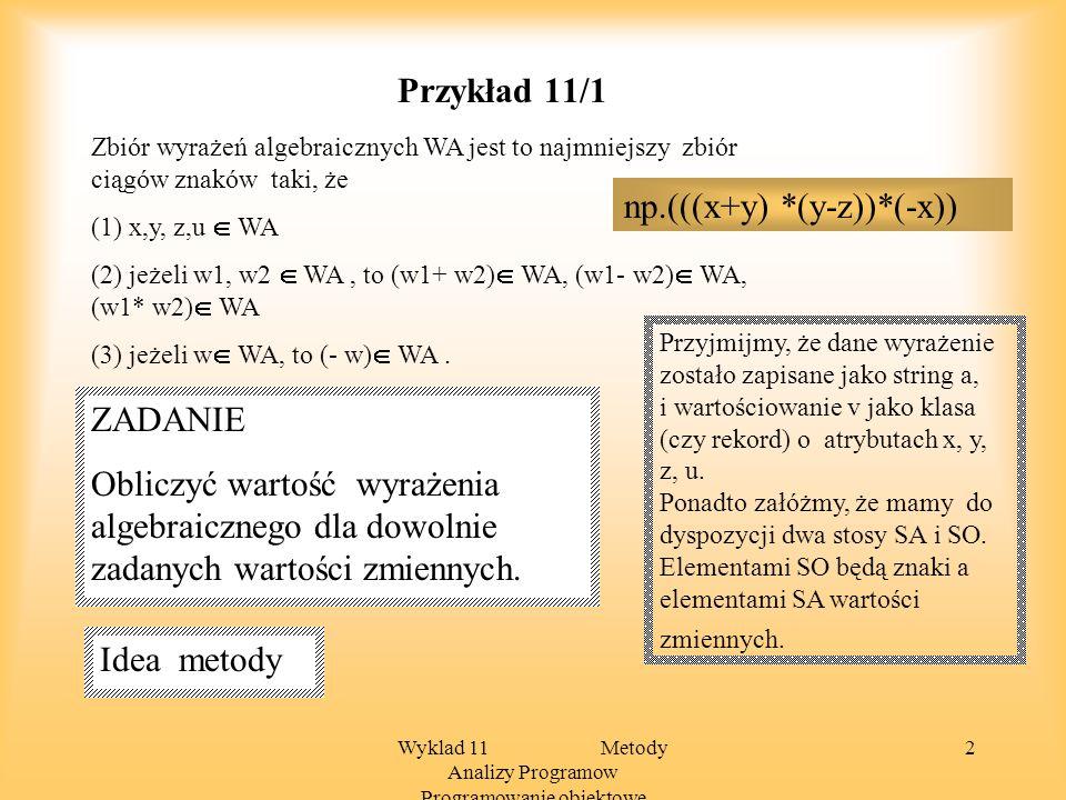 Wyklad 11 Metody Analizy Programow Programowanie obiektowe 2 Przykład 11/1 Zbiór wyrażeń algebraicznych WA jest to najmniejszy zbiór ciągów znaków taki, że (1) x,y, z,u WA (2) jeżeli w1, w2 WA, to (w1+ w2) WA, (w1- w2) WA, (w1* w2) WA (3) jeżeli w WA, to (- w) WA.