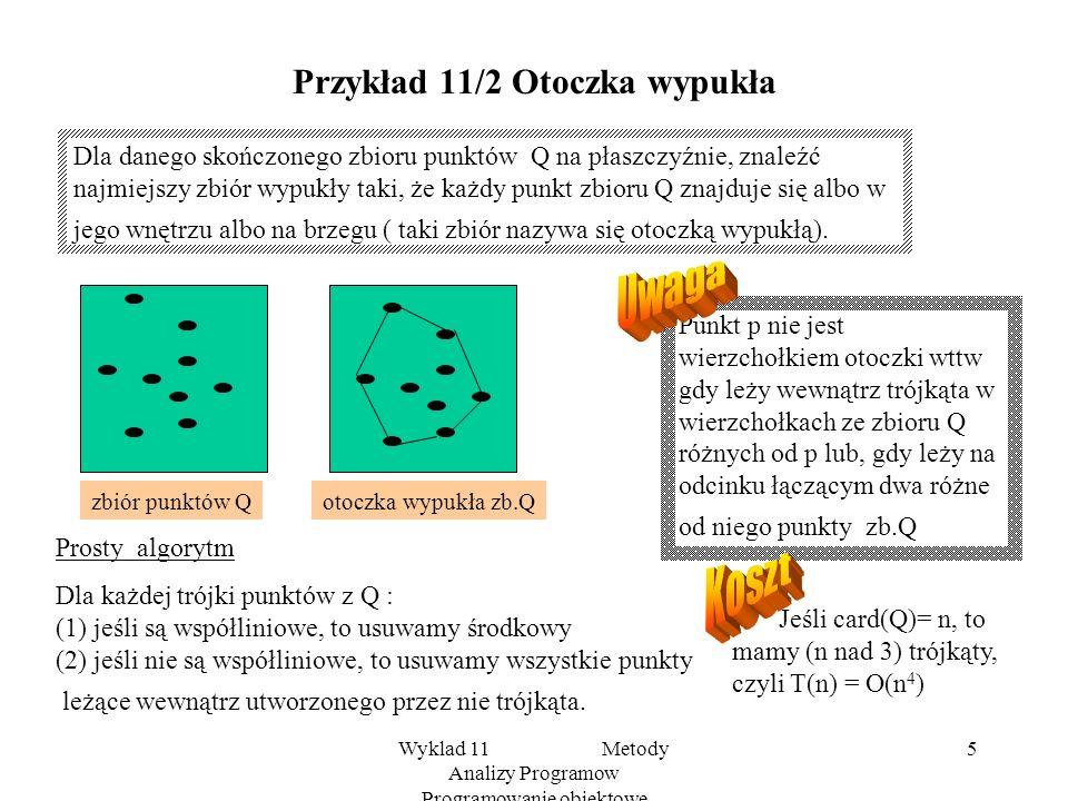 Wyklad 11 Metody Analizy Programow Programowanie obiektowe 5 Przykład 11/2 Otoczka wypukła Dla danego skończonego zbioru punktów Q na płaszczyźnie, znaleźć najmiejszy zbiór wypukły taki, że każdy punkt zbioru Q znajduje się albo w jego wnętrzu albo na brzegu ( taki zbiór nazywa się otoczką wypukłą).