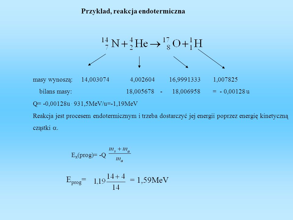 Przekrój czynny Prawdopodobieństwo zajścia reakcji jądrowej określa przekrój czynny, określa on skuteczność zderzeń gdzie: L z -liczba zderzeń skutecznych N- ilość jąder na m 3 tarczy mogących brać udział w rekcji X - grubość tarczy - strumień cząstek bombardujących na m 2 tarczy i 1 s Zazwyczaj przekroje czynne reakcji są rzędu mili i mikro barnów.