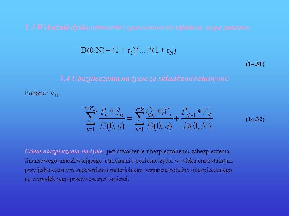 1.3 Wskaźnik dyskontowania ( oprocentowanie składane, stopa zmienna) D(0,N) = (1 + r 1 )*....*(1 + r N ) (14.31) 1.4 Ubezpieczenia na życie ze składka