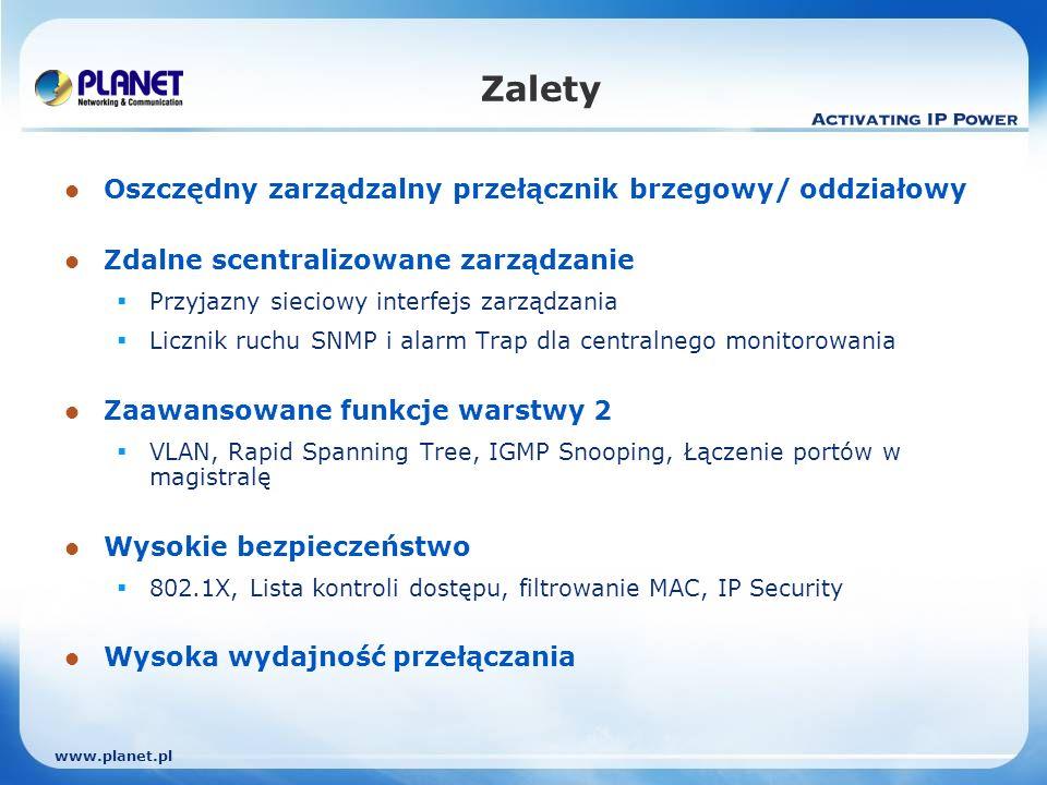 www.planet.pl Zalety Oszczędny zarządzalny przełącznik brzegowy/ oddziałowy Zdalne scentralizowane zarządzanie Przyjazny sieciowy interfejs zarządzania Licznik ruchu SNMP i alarm Trap dla centralnego monitorowania Zaawansowane funkcje warstwy 2 VLAN, Rapid Spanning Tree, IGMP Snooping, Łączenie portów w magistralę Wysokie bezpieczeństwo 802.1X, Lista kontroli dostępu, filtrowanie MAC, IP Security Wysoka wydajność przełączania