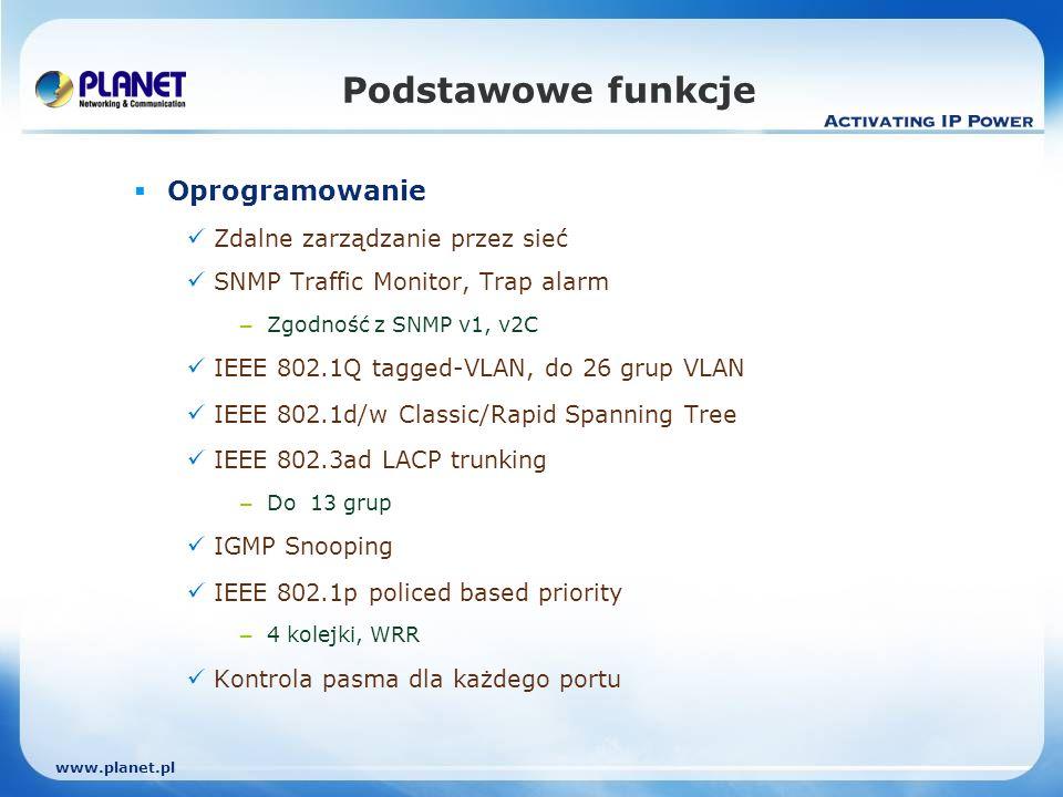 www.planet.pl Podstawowe funkcje Oprogramowanie Zdalne zarządzanie przez sieć SNMP Traffic Monitor, Trap alarm – Zgodność z SNMP v1, v2C IEEE 802.1Q tagged-VLAN, do 26 grup VLAN IEEE 802.1d/w Classic/Rapid Spanning Tree IEEE 802.3ad LACP trunking – Do 13 grup IGMP Snooping IEEE 802.1p policed based priority – 4 kolejki, WRR Kontrola pasma dla każdego portu