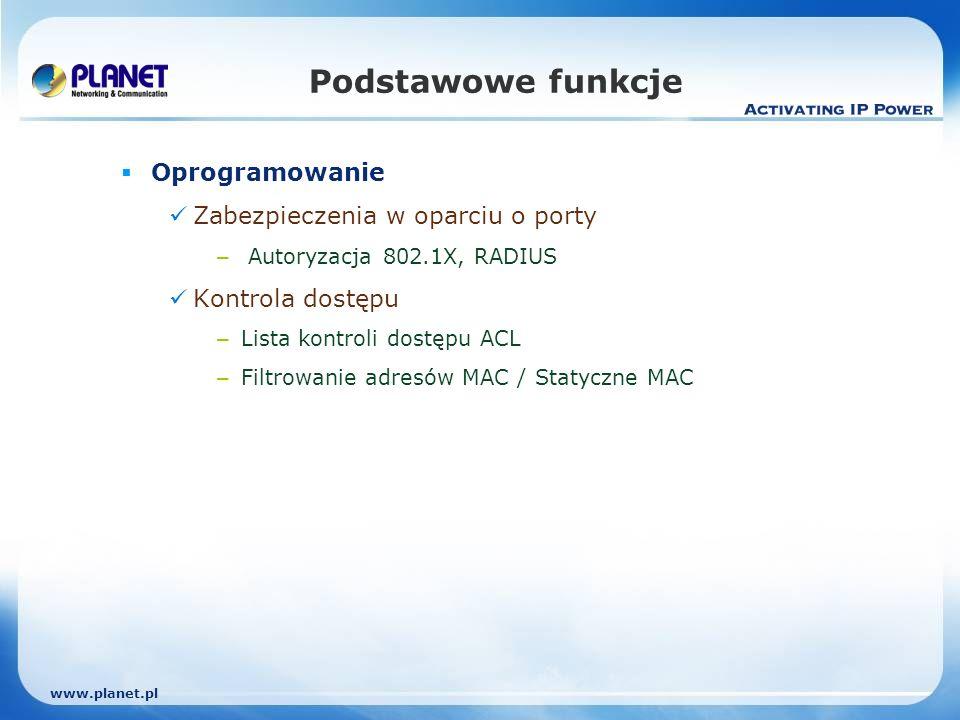 www.planet.pl Podstawowe funkcje Oprogramowanie Zabezpieczenia w oparciu o porty – Autoryzacja 802.1X, RADIUS Kontrola dostępu – Lista kontroli dostępu ACL – Filtrowanie adresów MAC / Statyczne MAC