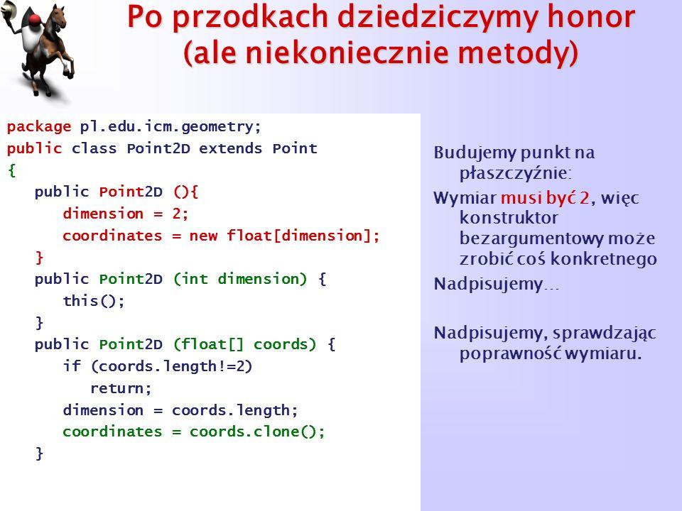 Po przodkach dziedziczymy honor (ale niekoniecznie metody) package pl.edu.icm.geometry; public class Point2D extends Point { public Point2D (){ dimens