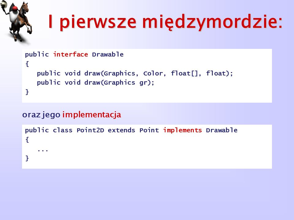 I pierwsze międzymordzie: public interface Drawable { public void draw(Graphics, Color, float[], float); public void draw(Graphics gr); } public class
