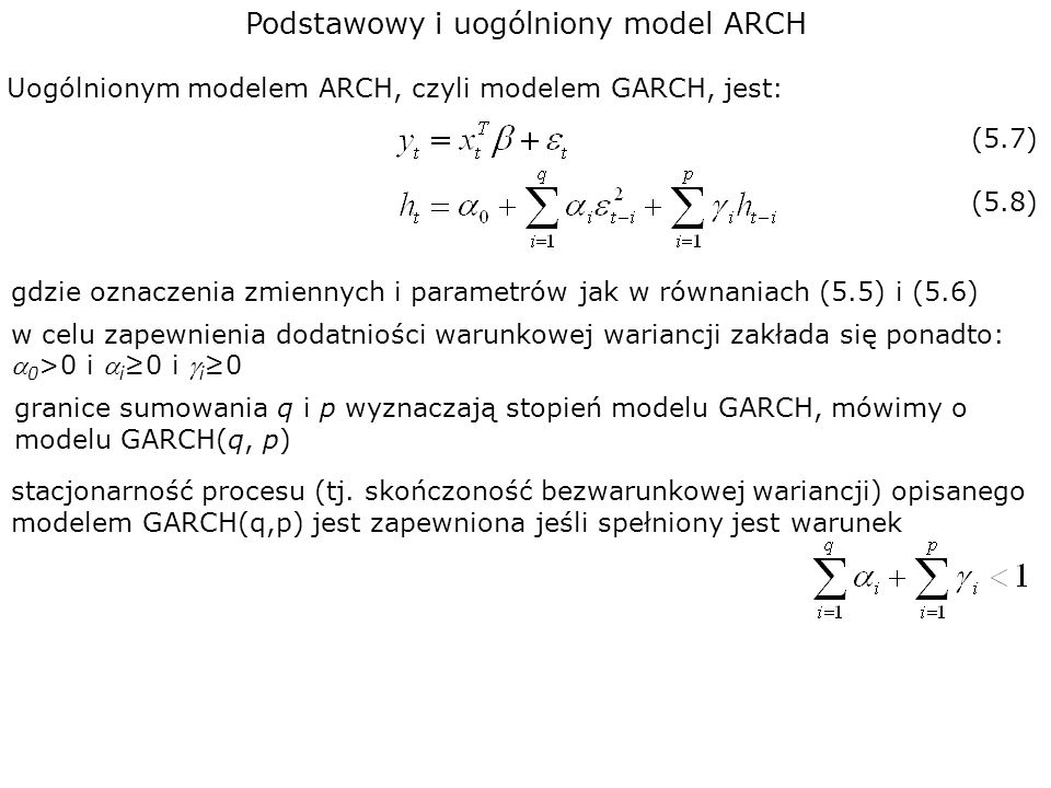 Podstawowy i uogólniony model ARCH Uogólnionym modelem ARCH, czyli modelem GARCH, jest: (5.7) gdzie oznaczenia zmiennych i parametrów jak w równaniach