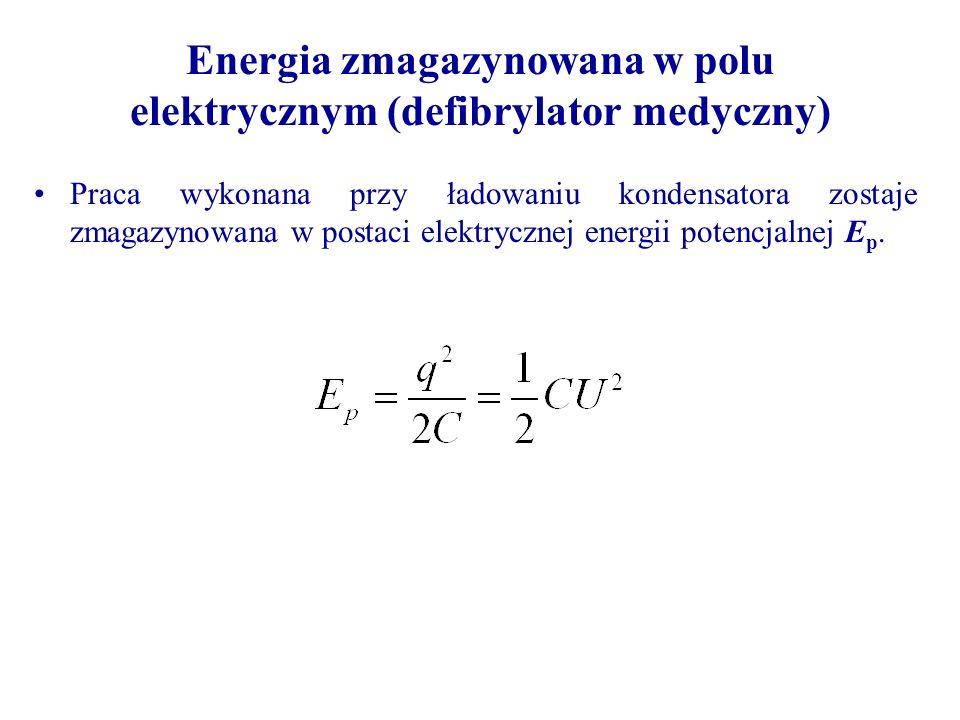 Energia zmagazynowana w polu elektrycznym (defibrylator medyczny) Praca wykonana przy ładowaniu kondensatora zostaje zmagazynowana w postaci elektrycz