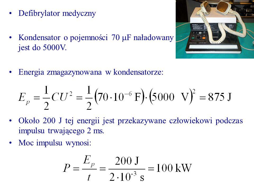 Defibrylator medyczny Kondensator o pojemności 70 F naładowany jest do 5000V. Energia zmagazynowana w kondensatorze: Około 200 J tej energii jest prze