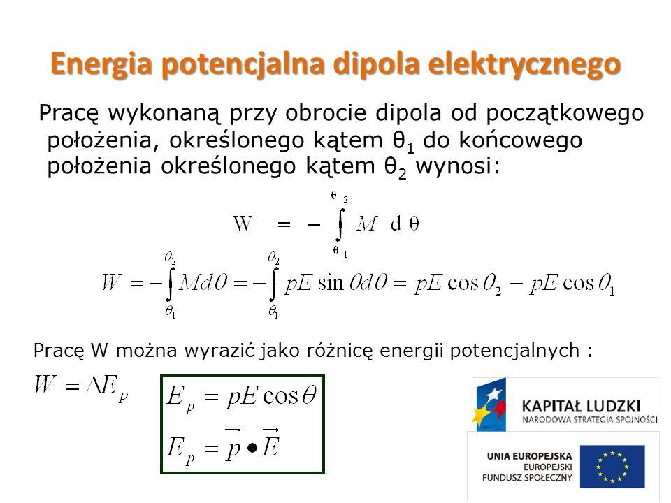 Energia potencjalna dipola elektrycznego Pracę wykonaną przy obrocie dipola od początkowego położenia, określonego kątem θ 1 do końcowego położenia ok