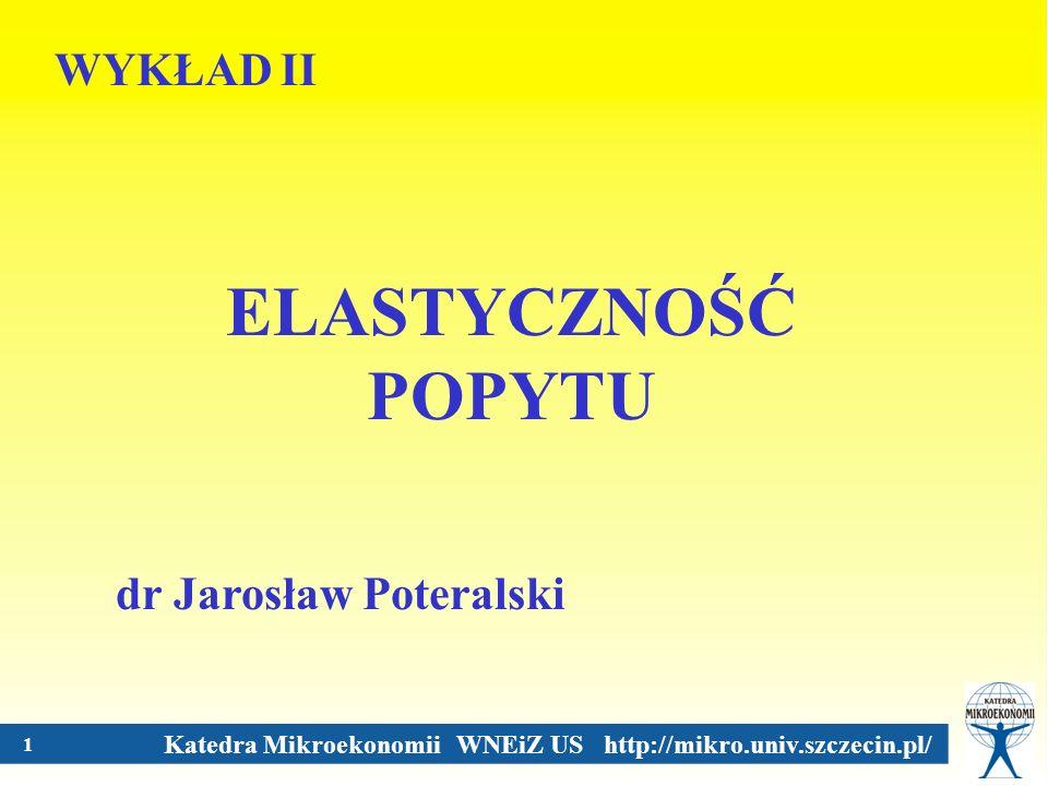 Katedra Mikroekonomii WNEiZ US http://mikro.univ.szczecin.pl/ 1 WYKŁAD II ELASTYCZNOŚĆ POPYTU dr Jarosław Poteralski