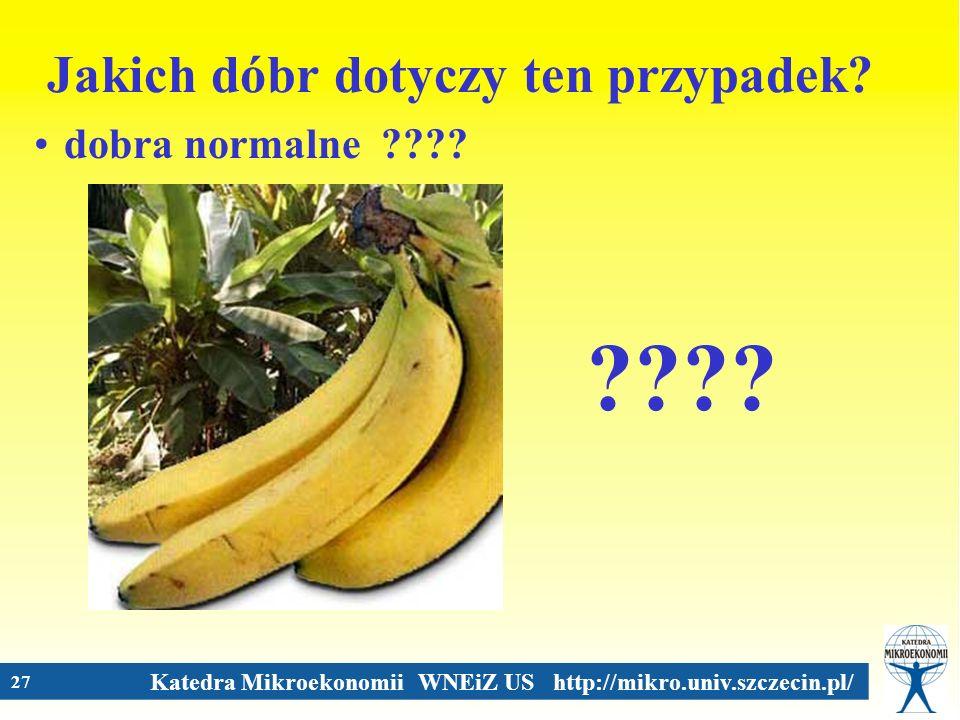 Katedra Mikroekonomii WNEiZ US http://mikro.univ.szczecin.pl/ 27 Jakich dóbr dotyczy ten przypadek? dobra normalne ????