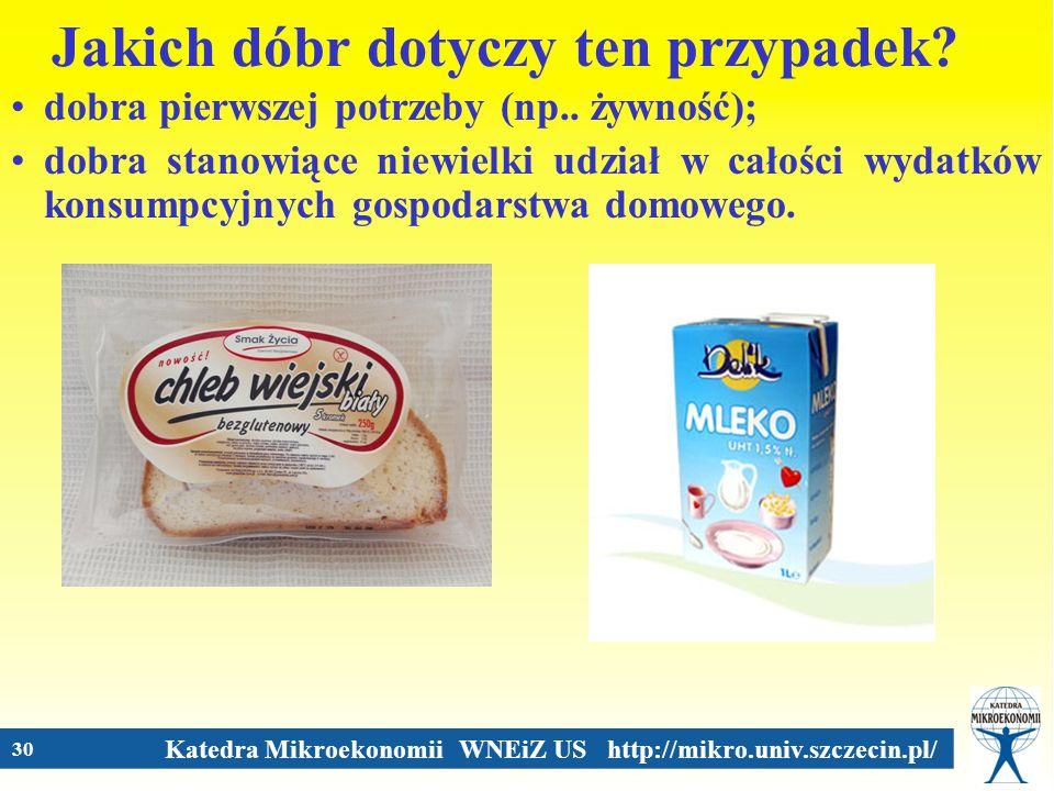 Katedra Mikroekonomii WNEiZ US http://mikro.univ.szczecin.pl/ 30 Jakich dóbr dotyczy ten przypadek? dobra pierwszej potrzeby (np.. żywność); dobra sta