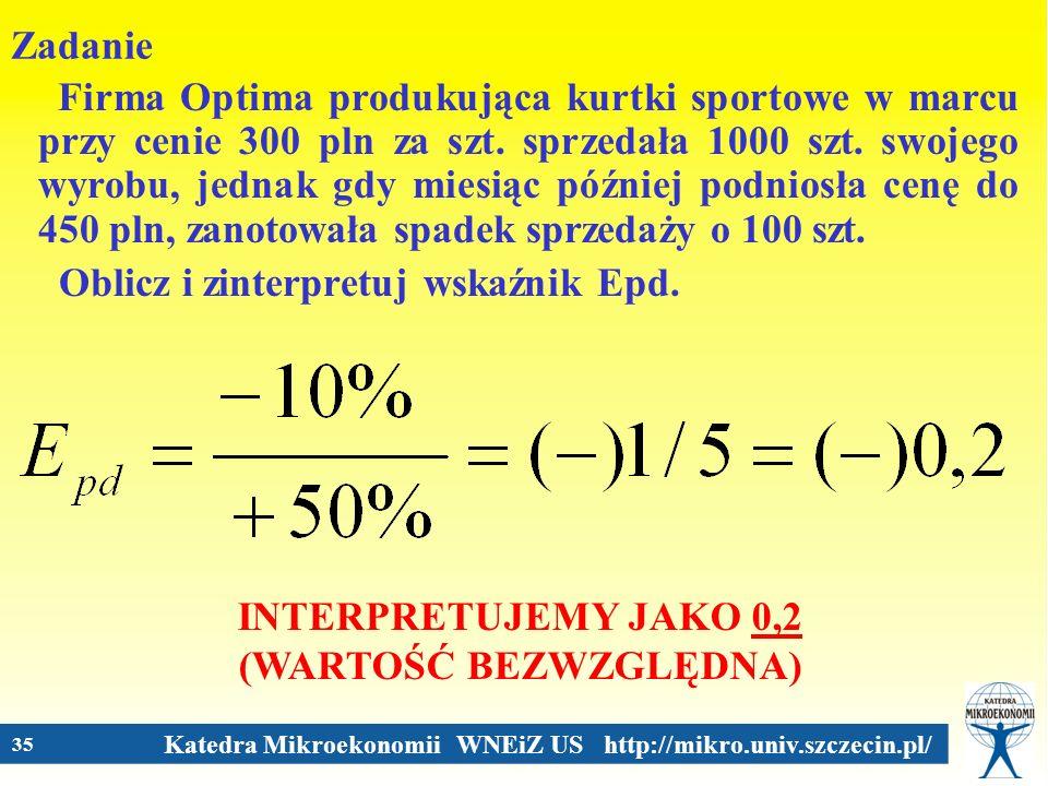 Katedra Mikroekonomii WNEiZ US http://mikro.univ.szczecin.pl/ 35 Zadanie Firma Optima produkująca kurtki sportowe w marcu przy cenie 300 pln za szt. s