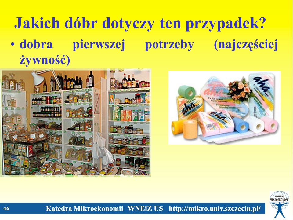 Katedra Mikroekonomii WNEiZ US http://mikro.univ.szczecin.pl/ 46 Jakich dóbr dotyczy ten przypadek? dobra pierwszej potrzeby (najczęściej żywność)