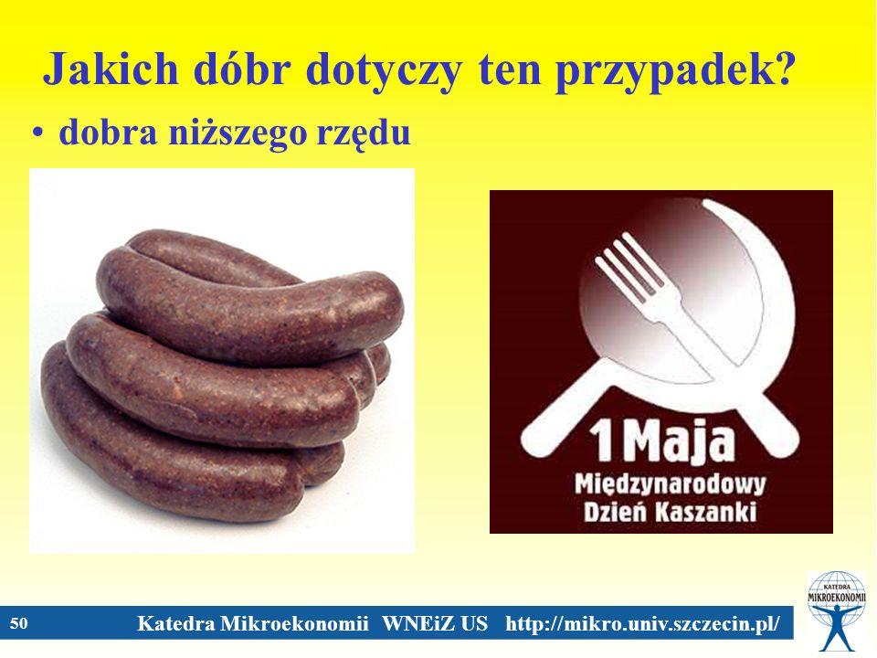 Katedra Mikroekonomii WNEiZ US http://mikro.univ.szczecin.pl/ 50 Jakich dóbr dotyczy ten przypadek? dobra niższego rzędu